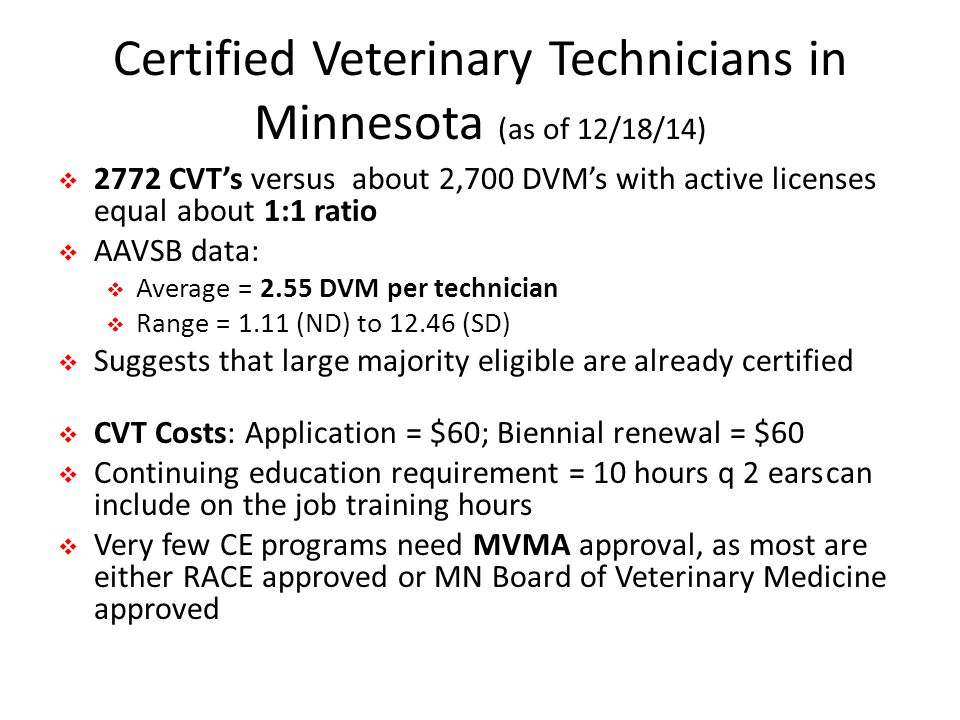 Certified Veterinary Technicians in Minnesota (as of 12/18/14)  2772 CVT's versus about 2,700 DVM's with active licenses equal about 1:1 ratio  AAVSB data:  Average = 2.55 DVM per technician  Range = 1.11 (ND) to 12.46 (SD)  Suggests that large majority eligible are already certified  CVT Costs: Application = $60; Biennial renewal = $60  Continuing education requirement = 10 hours q 2 earscan include on the job training hours  Very few CE programs need MVMA approval, as most are either RACE approved or MN Board of Veterinary Medicine approved