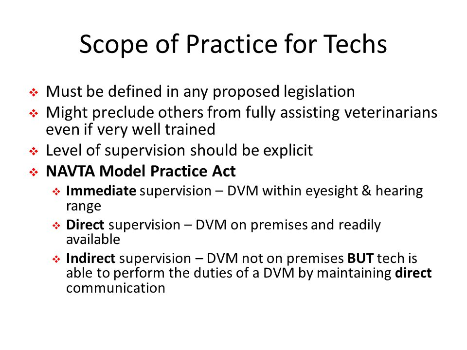 Scope of Practice for Techs  Must be defined in any proposed legislation  Might preclude others from fully assisting veterinarians even if very well trained  Level of supervision should be explicit  NAVTA Model Practice Act  Immediate supervision – DVM within eyesight & hearing range  Direct supervision – DVM on premises and readily available  Indirect supervision – DVM not on premises BUT tech is able to perform the duties of a DVM by maintaining direct communication