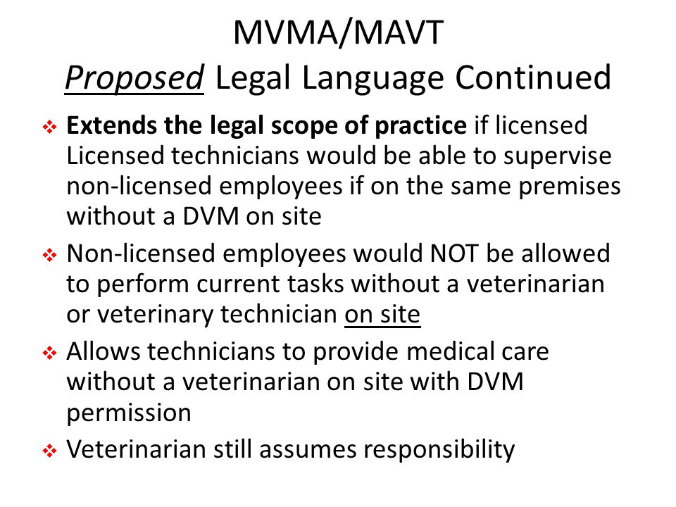 MVMA/MAVT Proposed Legal Language Continued  Extends the legal scope of practice if licensed Licensed technicians would be able to supervise non-licensed employees if on the same premises without a DVM on site  Non-licensed employees would NOT be allowed to perform current tasks without a veterinarian or veterinary technician on site  Allows technicians to provide medical care without a veterinarian on site with DVM permission  Veterinarian still assumes responsibility