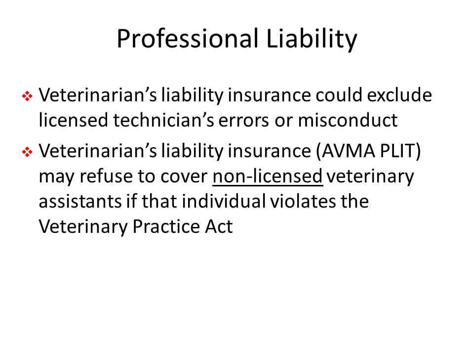 Professional Liability  Veterinarian's liability insurance could exclude licensed technician's errors or misconduct  Veterinarian's liability insurance (AVMA PLIT) may refuse to cover non-licensed veterinary assistants if that individual violates the Veterinary Practice Act