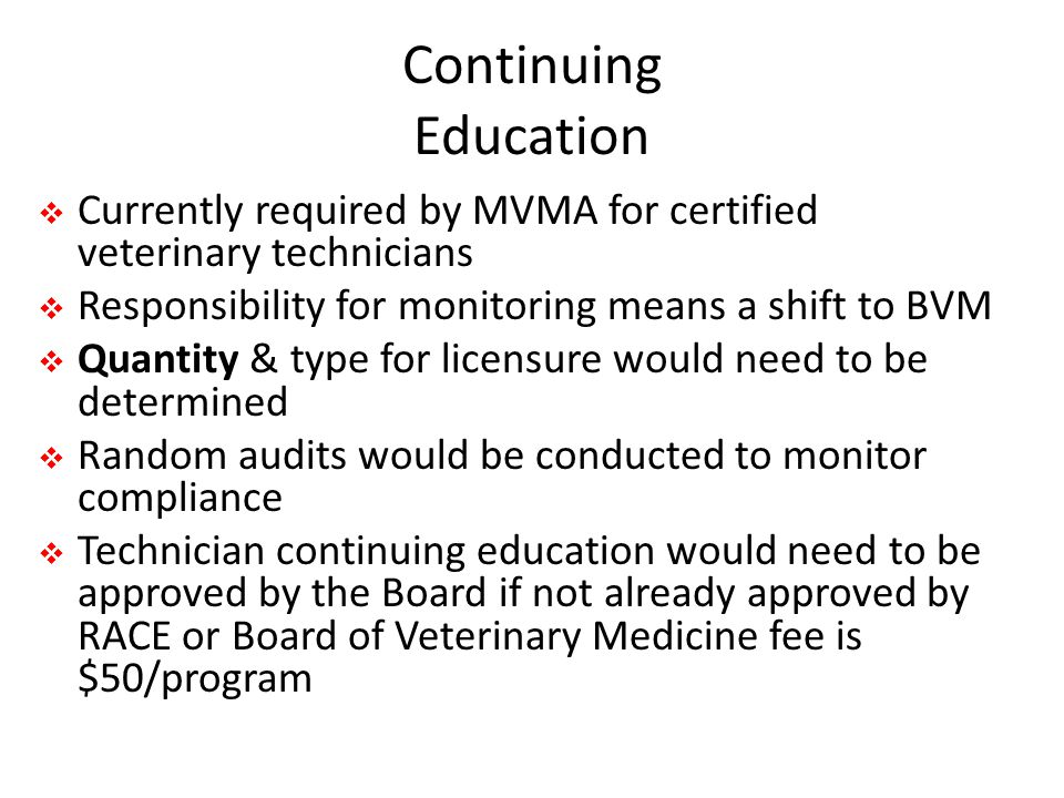 Continuing Education  Currently required by MVMA for certified veterinary technicians  Responsibility for monitoring means a shift to BVM  Quantity & type for licensure would need to be determined  Random audits would be conducted to monitor compliance  Technician continuing education would need to be approved by the Board if not already approved by RACE or Board of Veterinary Medicine fee is $50/program