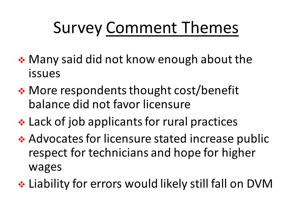 Survey Comment Themes  Many said did not know enough about the issues  More respondents thought cost/benefit balance did not favor licensure  Lack of job applicants for rural practices  Advocates for licensure stated increase public respect for technicians and hope for higher wages  Liability for errors would likely still fall on DVM
