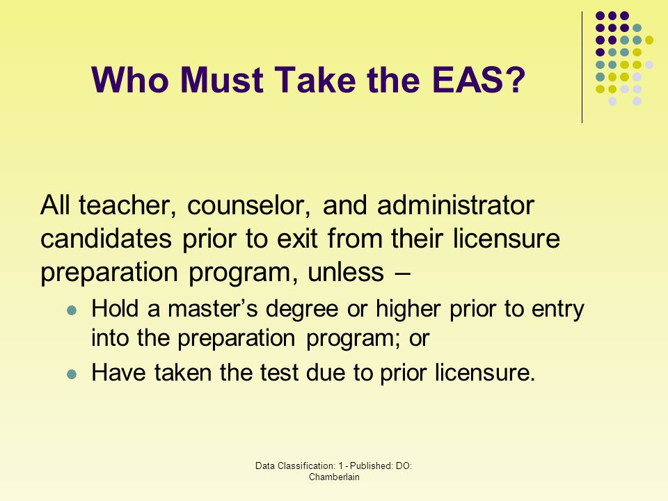 Who Must Take the EAS? All teacher, counselor, and administrator candidates prior to exit from their licensure preparation program, unless – Hold a ma