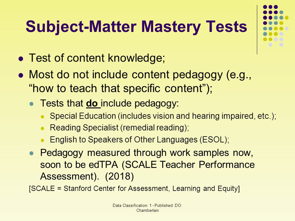 "Subject-Matter Mastery Tests Test of content knowledge; Most do not include content pedagogy (e.g., ""how to teach that specific content""); Tests that"