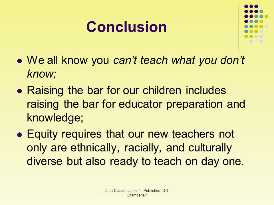 Conclusion We all know you can't teach what you don't know; Raising the bar for our children includes raising the bar for educator preparation and kno