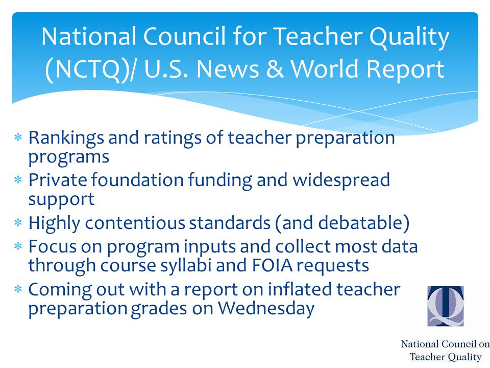  Rankings and ratings of teacher preparation programs  Private foundation funding and widespread support  Highly contentious standards (and debatable)  Focus on program inputs and collect most data through course syllabi and FOIA requests  Coming out with a report on inflated teacher preparation grades on Wednesday National Council for Teacher Quality (NCTQ)/ U.S.