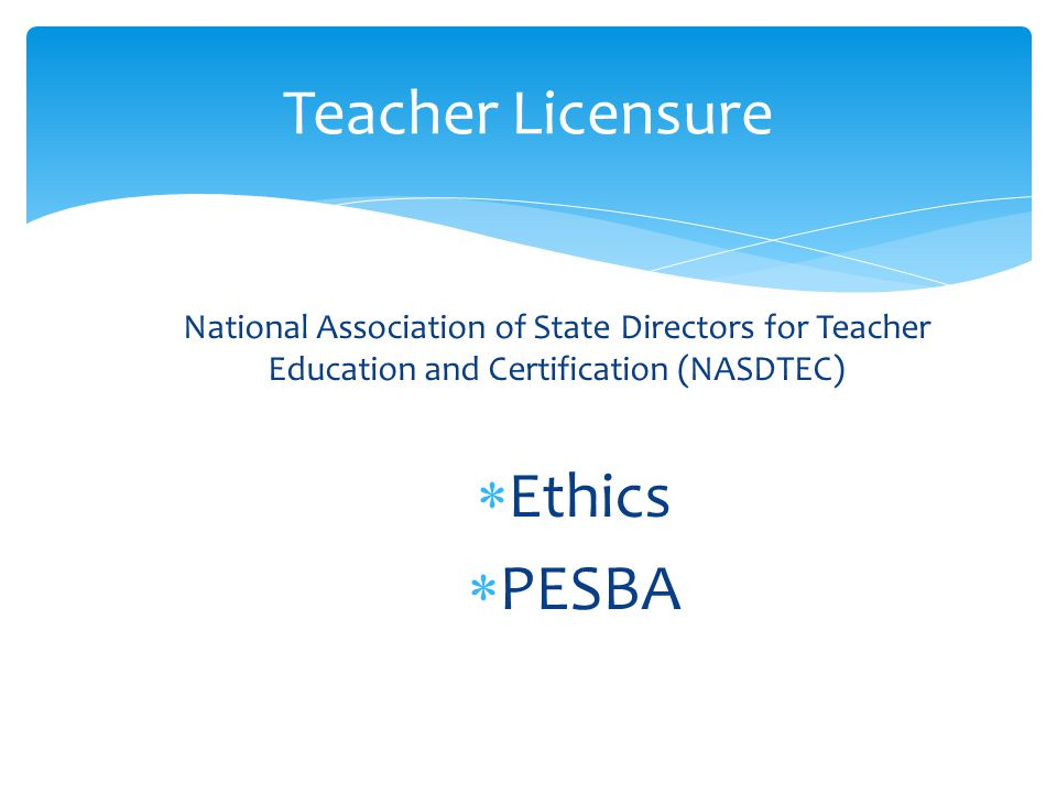 National Association of State Directors for Teacher Education and Certification (NASDTEC)  Ethics  PESBA Teacher Licensure