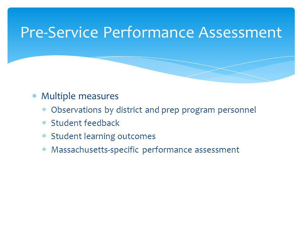  Multiple measures  Observations by district and prep program personnel  Student feedback  Student learning outcomes  Massachusetts-specific performance assessment Pre-Service Performance Assessment