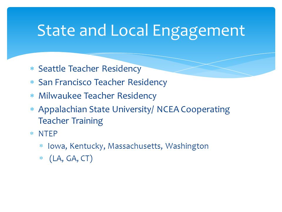 Seattle Teacher Residency  San Francisco Teacher Residency  Milwaukee Teacher Residency  Appalachian State University/ NCEA Cooperating Teacher Training  NTEP  Iowa, Kentucky, Massachusetts, Washington  (LA, GA, CT) State and Local Engagement