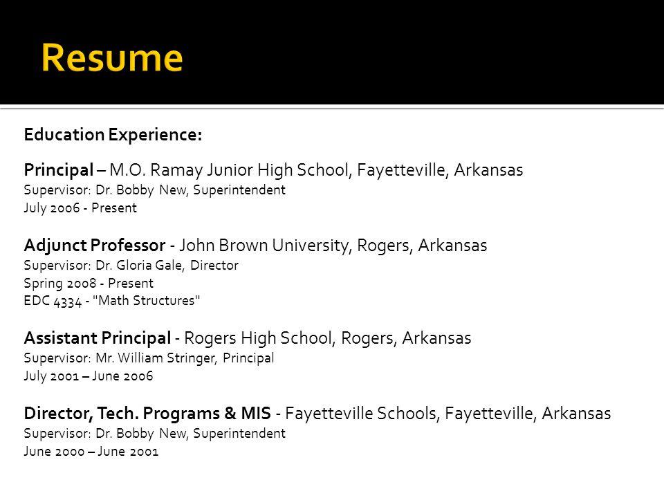 Education Experience: Principal – M.O. Ramay Junior High School, Fayetteville, Arkansas Supervisor: Dr. Bobby New, Superintendent July 2006 - Present