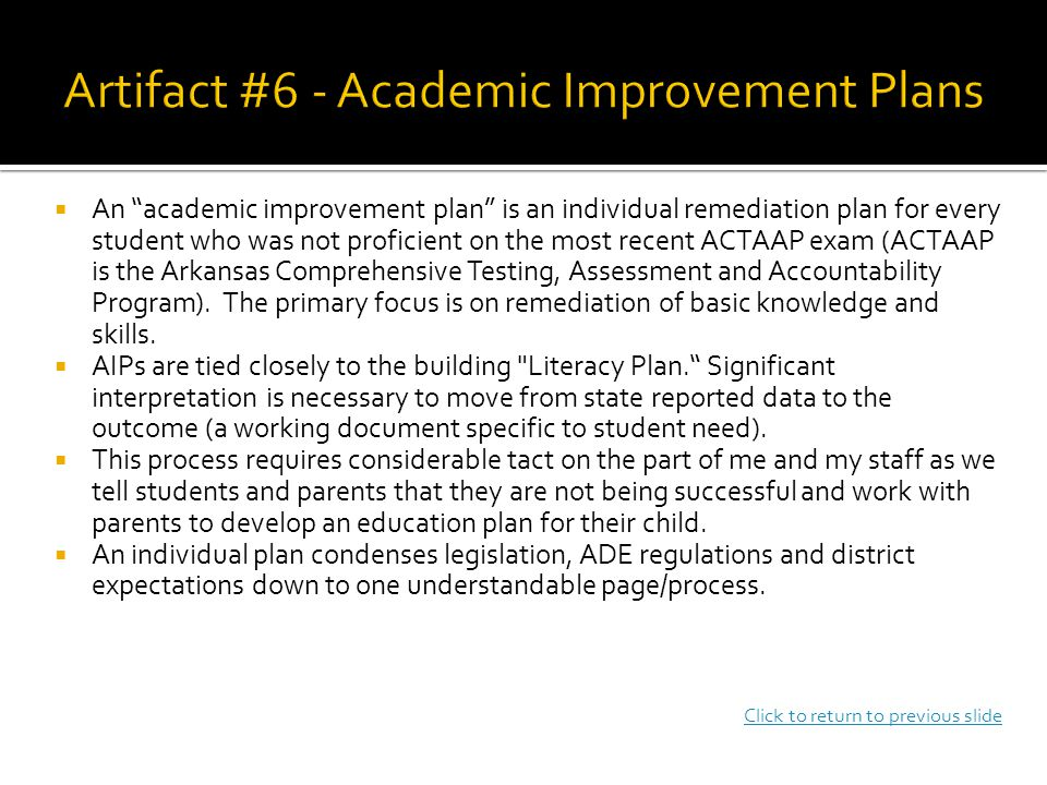 An academic improvement plan is an individual remediation plan for every student who was not proficient on the most recent ACTAAP exam (ACTAAP is the Arkansas Comprehensive Testing, Assessment and Accountability Program).