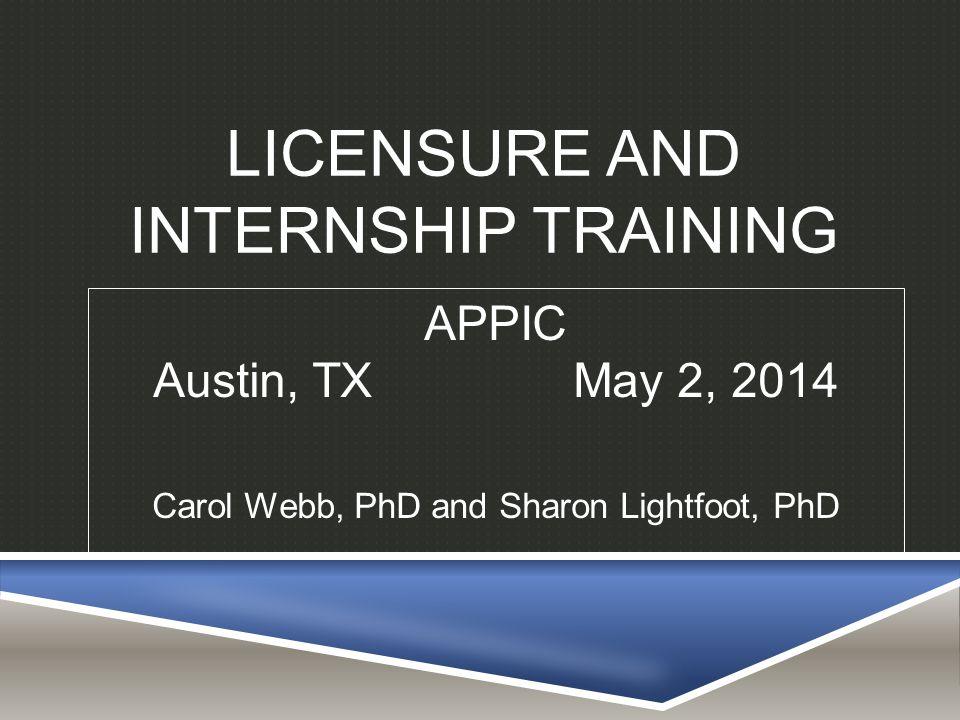 LICENSURE AND INTERNSHIP TRAINING APPIC Austin, TX May 2, 2014 Carol Webb, PhD and Sharon Lightfoot, PhD