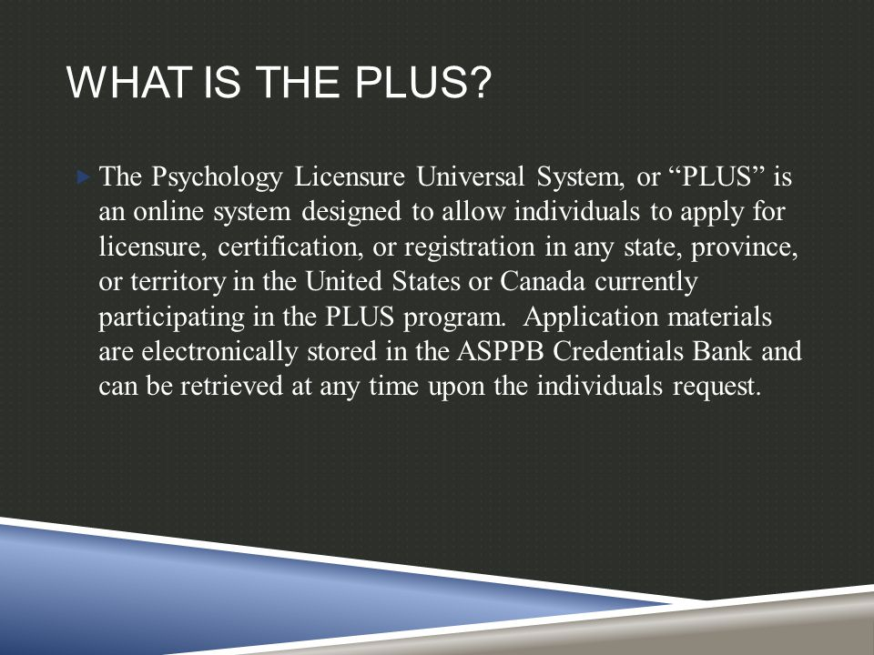 """WHAT IS THE PLUS?  The Psychology Licensure Universal System, or """"PLUS"""" is an online system designed to allow individuals to apply for licensure, cer"""