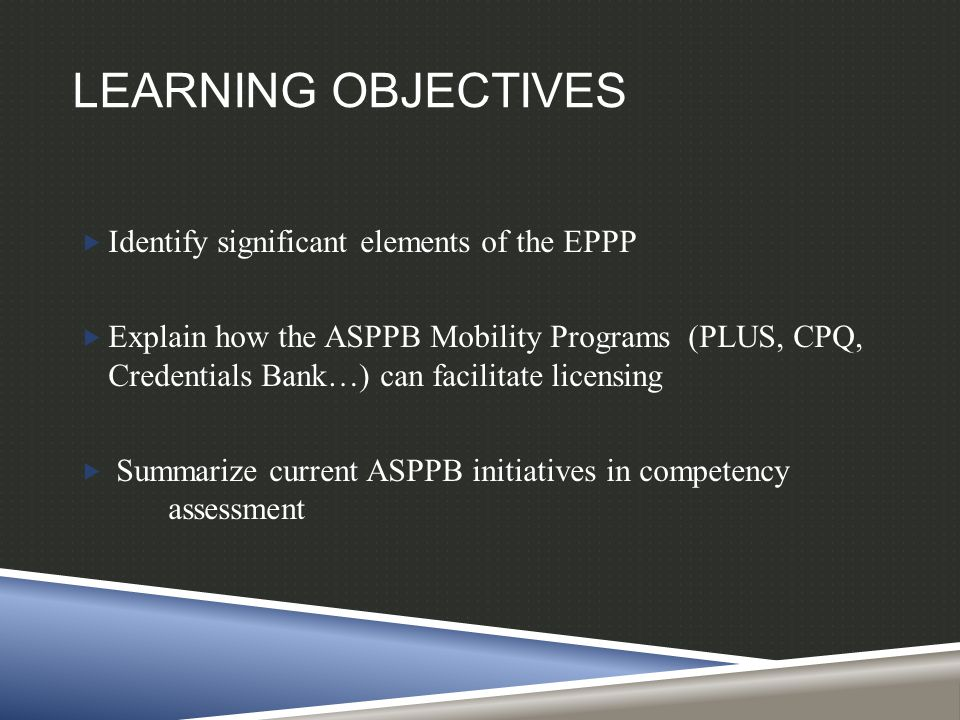 LEARNING OBJECTIVES  Identify significant elements of the EPPP  Explain how the ASPPB Mobility Programs (PLUS, CPQ, Credentials Bank…) can facilitate licensing  Summarize current ASPPB initiatives in competency assessment