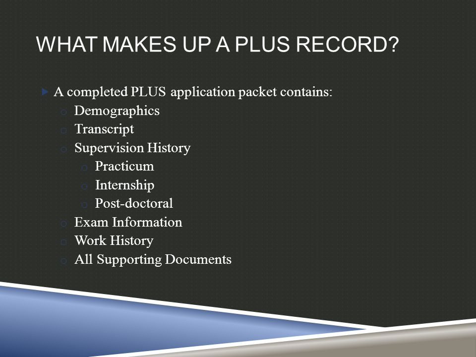 WHAT MAKES UP A PLUS RECORD?  A completed PLUS application packet contains: o Demographics o Transcript o Supervision History o Practicum o Internshi