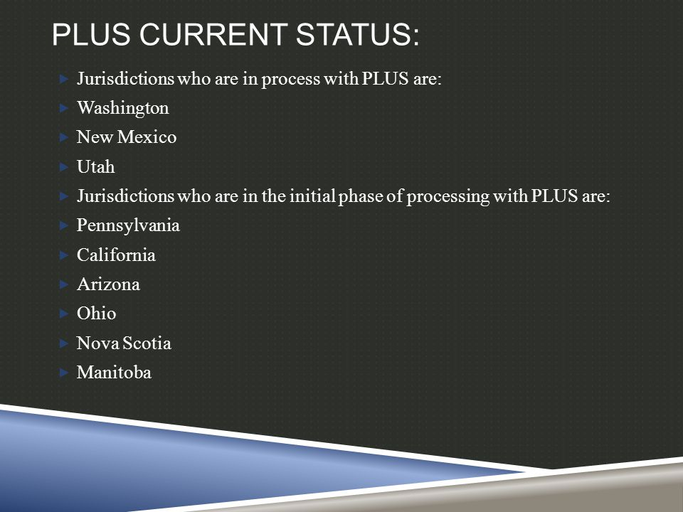 PLUS CURRENT STATUS:  Jurisdictions who are in process with PLUS are:  Washington  New Mexico  Utah  Jurisdictions who are in the initial phase of processing with PLUS are:  Pennsylvania  California  Arizona  Ohio  Nova Scotia  Manitoba