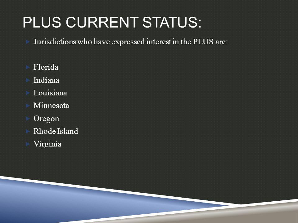 PLUS CURRENT STATUS:  Jurisdictions who have expressed interest in the PLUS are:  Florida  Indiana  Louisiana  Minnesota  Oregon  Rhode Island  Virginia