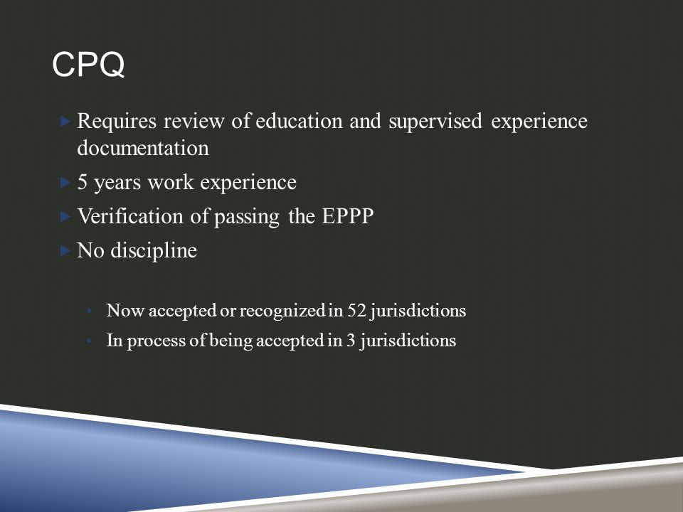 CPQ  Requires review of education and supervised experience documentation  5 years work experience  Verification of passing the EPPP  No disciplin