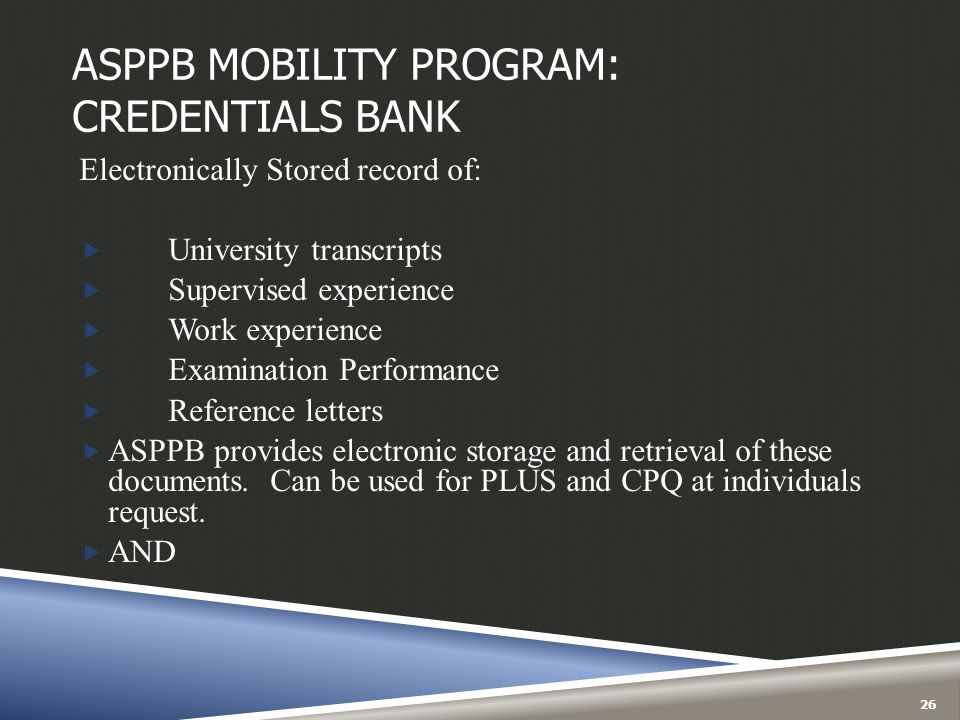 ASPPB MOBILITY PROGRAM: CREDENTIALS BANK Electronically Stored record of:  University transcripts  Supervised experience  Work experience  Examina