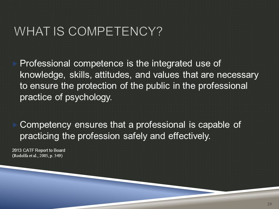  Professional competence is the integrated use of knowledge, skills, attitudes, and values that are necessary to ensure the protection of the public
