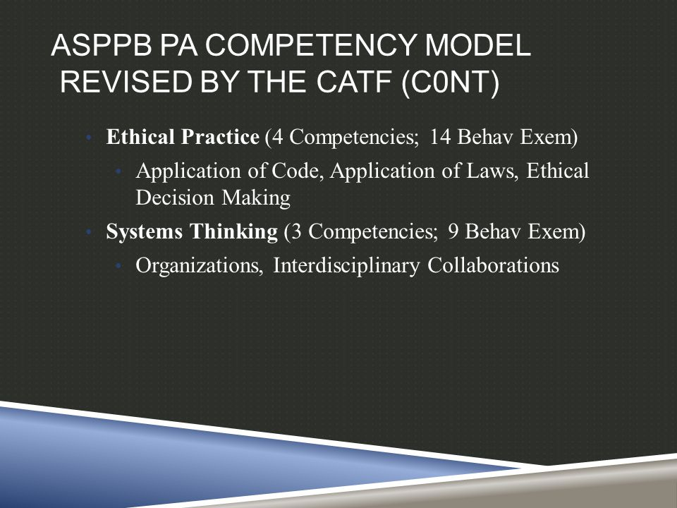 ASPPB PA COMPETENCY MODEL REVISED BY THE CATF (C0NT) Ethical Practice (4 Competencies; 14 Behav Exem) Application of Code, Application of Laws, Ethica