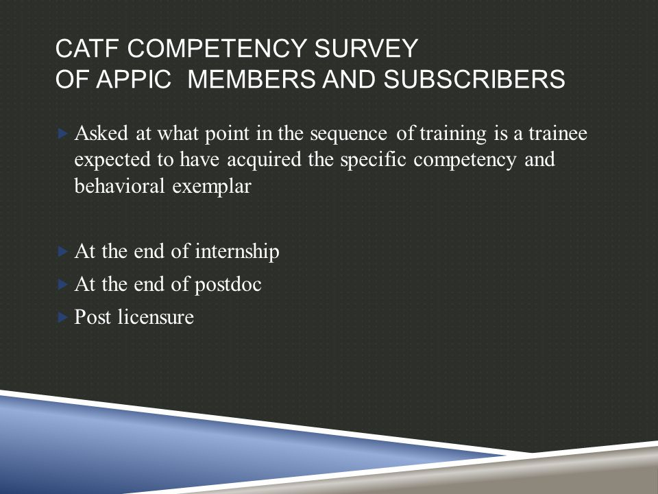 CATF COMPETENCY SURVEY OF APPIC MEMBERS AND SUBSCRIBERS  Asked at what point in the sequence of training is a trainee expected to have acquired the s
