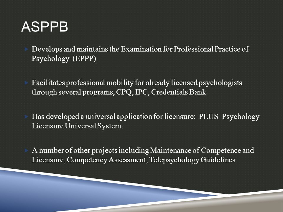 ASPPB  Develops and maintains the Examination for Professional Practice of Psychology (EPPP)  Facilitates professional mobility for already licensed