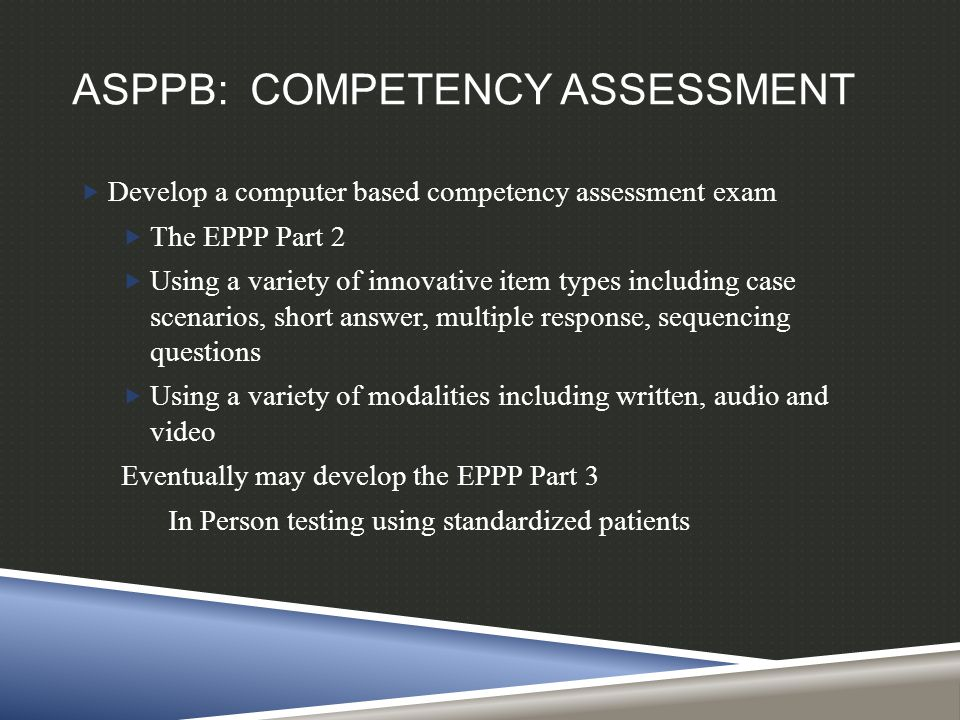 ASPPB: COMPETENCY ASSESSMENT  Develop a computer based competency assessment exam  The EPPP Part 2  Using a variety of innovative item types includ