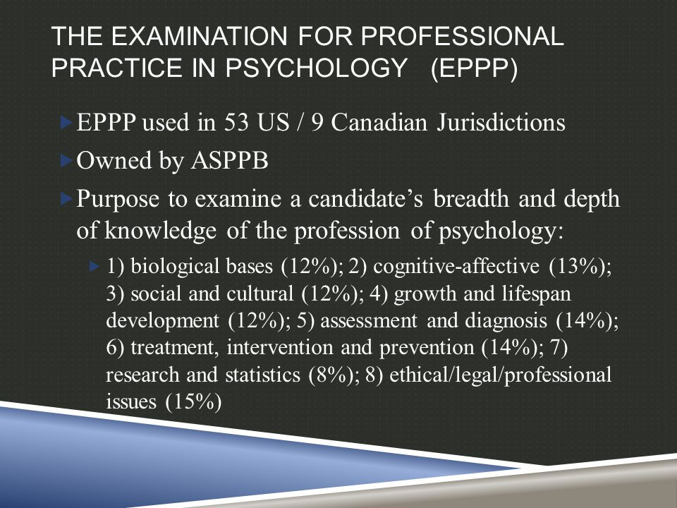 THE EXAMINATION FOR PROFESSIONAL PRACTICE IN PSYCHOLOGY (EPPP)  EPPP used in 53 US / 9 Canadian Jurisdictions  Owned by ASPPB  Purpose to examine a candidate's breadth and depth of knowledge of the profession of psychology:  1) biological bases (12%); 2) cognitive-affective (13%); 3) social and cultural (12%); 4) growth and lifespan development (12%); 5) assessment and diagnosis (14%); 6) treatment, intervention and prevention (14%); 7) research and statistics (8%); 8) ethical/legal/professional issues (15%)
