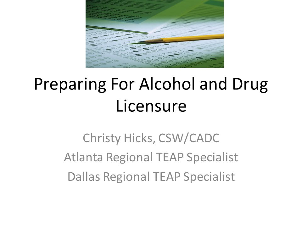 Preparing For Alcohol and Drug Licensure Christy Hicks, CSW/CADC Atlanta Regional TEAP Specialist Dallas Regional TEAP Specialist