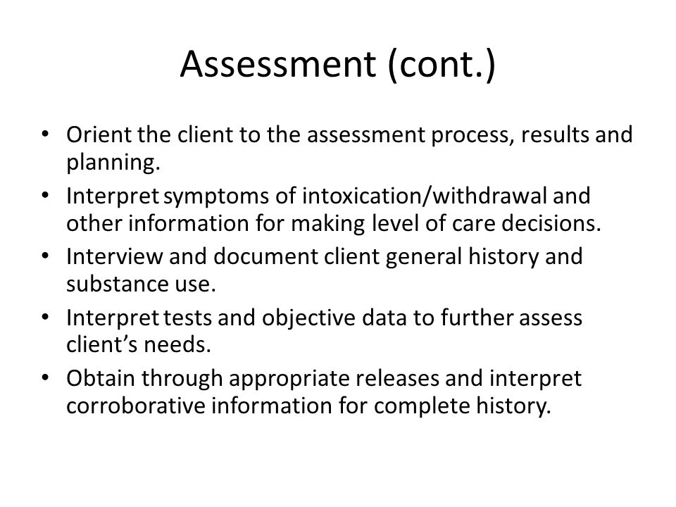 Assessment (cont.) Orient the client to the assessment process, results and planning. Interpret symptoms of intoxication/withdrawal and other informat