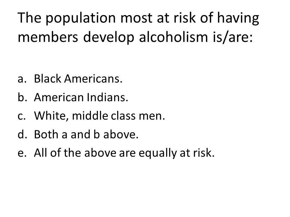 The population most at risk of having members develop alcoholism is/are: a.Black Americans. b.American Indians. c.White, middle class men. d.Both a an