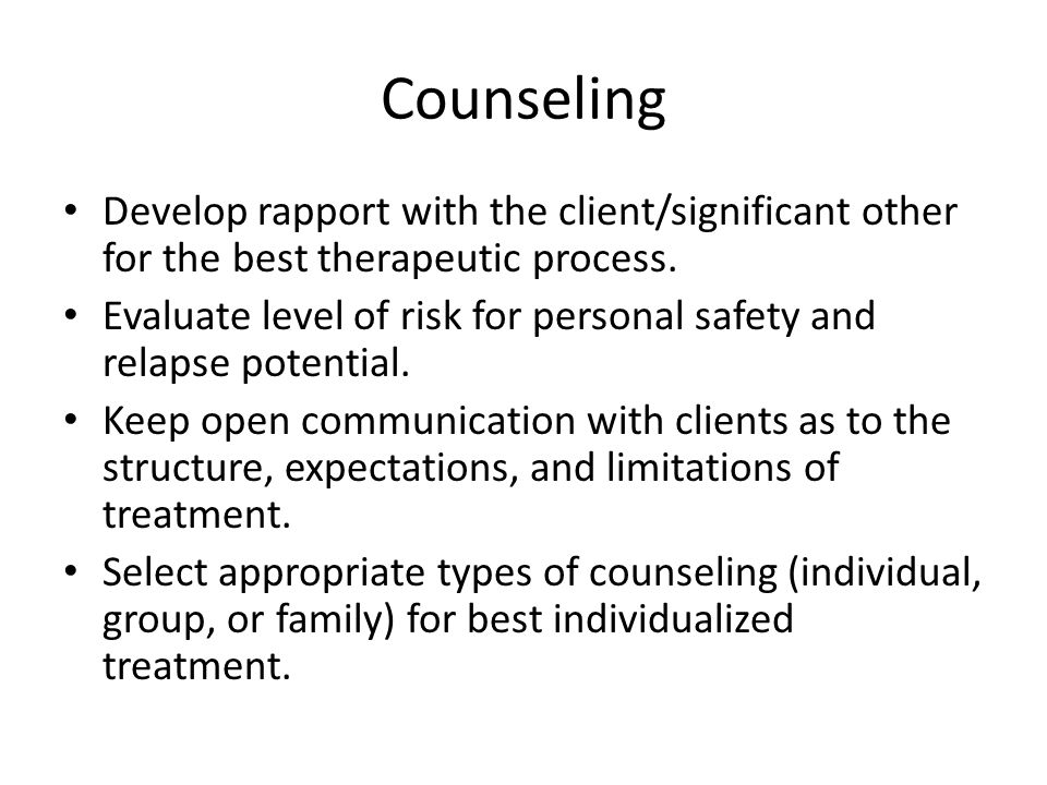 Counseling Develop rapport with the client/significant other for the best therapeutic process. Evaluate level of risk for personal safety and relapse