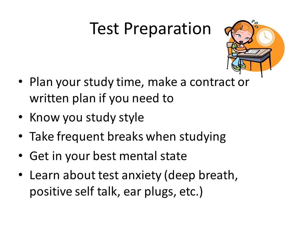 Test Preparation Plan your study time, make a contract or written plan if you need to Know you study style Take frequent breaks when studying Get in your best mental state Learn about test anxiety (deep breath, positive self talk, ear plugs, etc.)