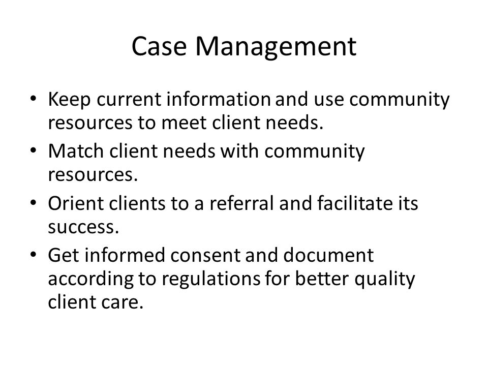 Case Management Keep current information and use community resources to meet client needs. Match client needs with community resources. Orient clients