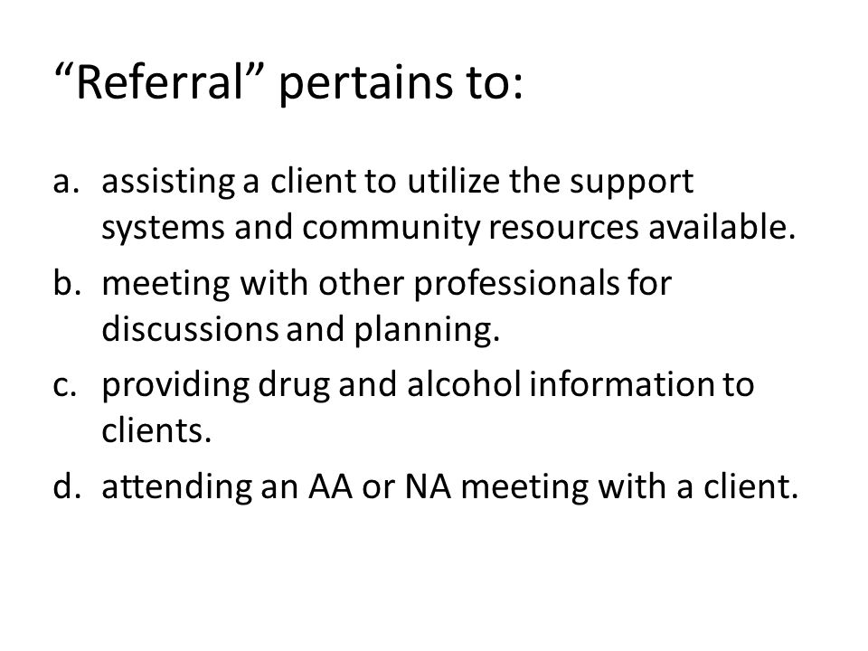 """Referral"" pertains to: a.assisting a client to utilize the support systems and community resources available. b.meeting with other professionals for"