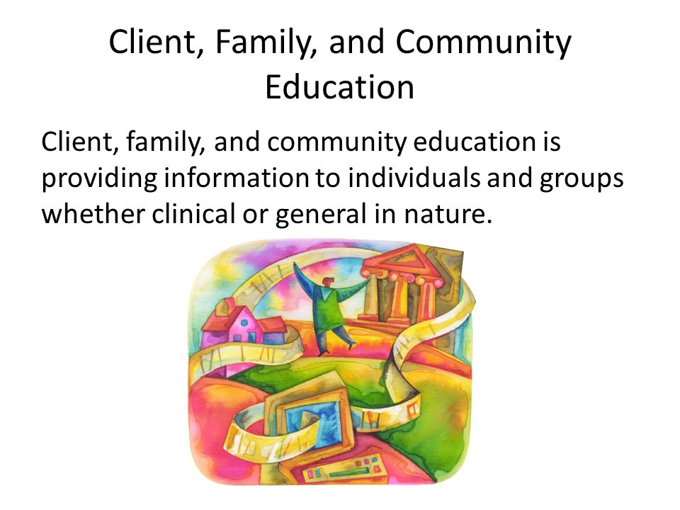 Client, Family, and Community Education Client, family, and community education is providing information to individuals and groups whether clinical or general in nature.