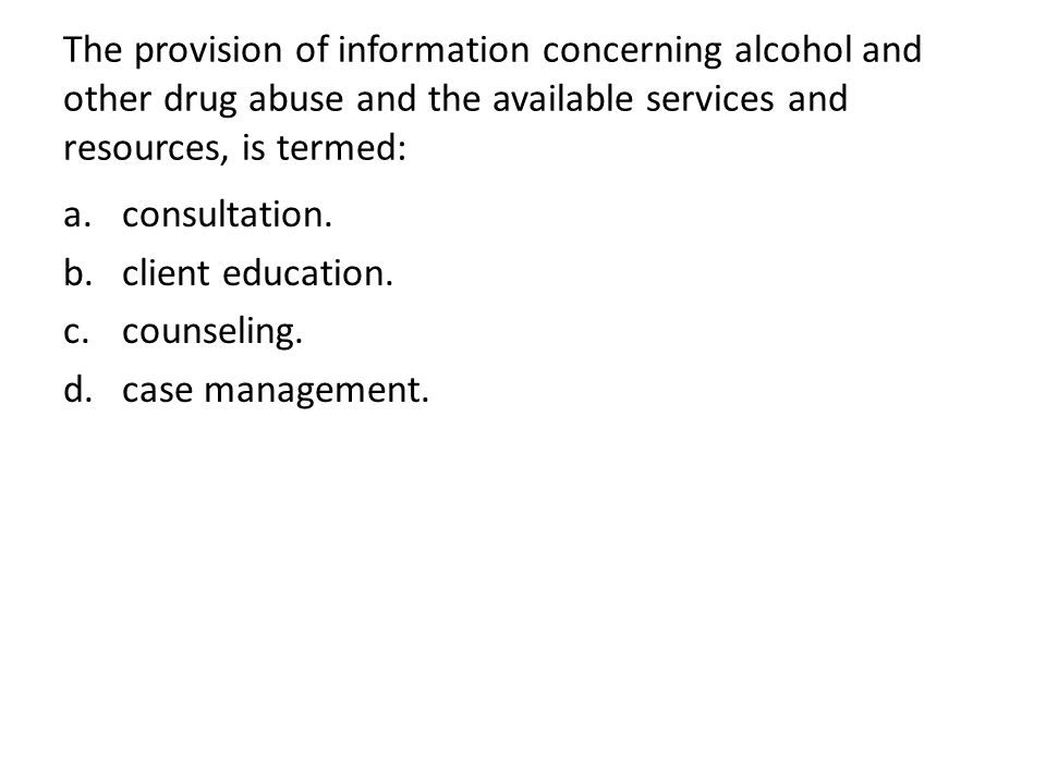 The provision of information concerning alcohol and other drug abuse and the available services and resources, is termed: a.consultation. b.client edu