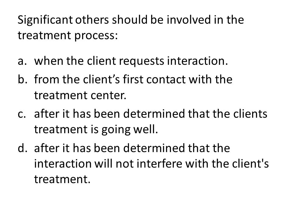 Significant others should be involved in the treatment process: a.when the client requests interaction.