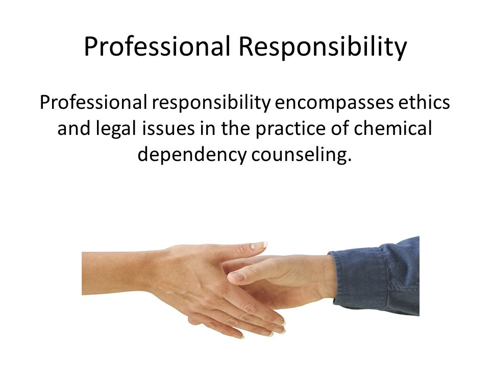 Professional Responsibility Professional responsibility encompasses ethics and legal issues in the practice of chemical dependency counseling.