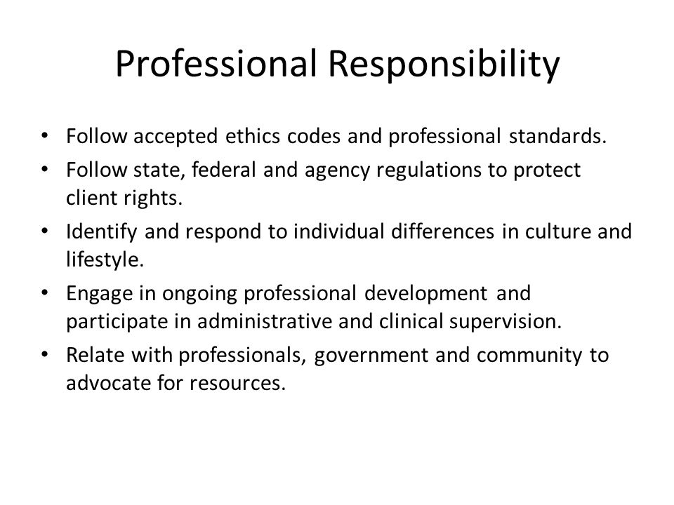 Professional Responsibility Follow accepted ethics codes and professional standards. Follow state, federal and agency regulations to protect client ri