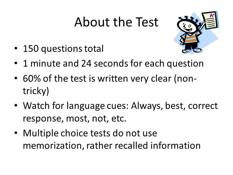 About the Test 150 questions total 1 minute and 24 seconds for each question 60% of the test is written very clear (non- tricky) Watch for language cu