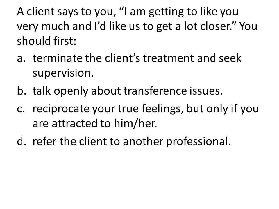 A client says to you, I am getting to like you very much and I'd like us to get a lot closer. You should first: a.terminate the client's treatment and seek supervision.