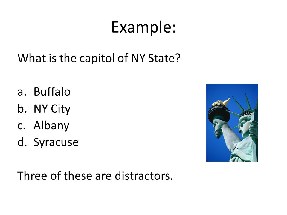 Example: What is the capitol of NY State? a.Buffalo b.NY City c.Albany d.Syracuse Three of these are distractors.