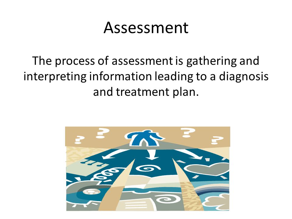 Assessment The process of assessment is gathering and interpreting information leading to a diagnosis and treatment plan.