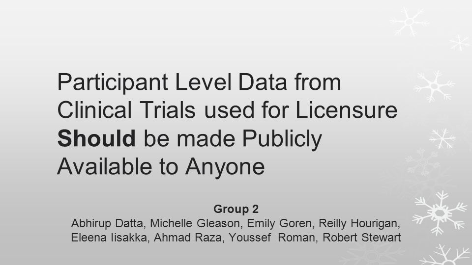 Participant Level Data from Clinical Trials used for Licensure Should be made Publicly Available to Anyone Group 2 Abhirup Datta, Michelle Gleason, Emily Goren, Reilly Hourigan, Eleena Iisakka, Ahmad Raza, Youssef Roman, Robert Stewart