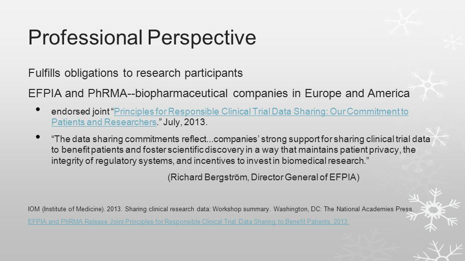 Professional Perspective Fulfills obligations to research participants EFPIA and PhRMA--biopharmaceutical companies in Europe and America endorsed joint Principles for Responsible Clinical Trial Data Sharing: Our Commitment to Patients and Researchers. July, 2013.Principles for Responsible Clinical Trial Data Sharing: Our Commitment to Patients and Researchers The data sharing commitments reflect...companies' strong support for sharing clinical trial data to benefit patients and foster scientific discovery in a way that maintains patient privacy, the integrity of regulatory systems, and incentives to invest in biomedical research. (Richard Bergström, Director General of EFPIA) IOM (Institute of Medicine).