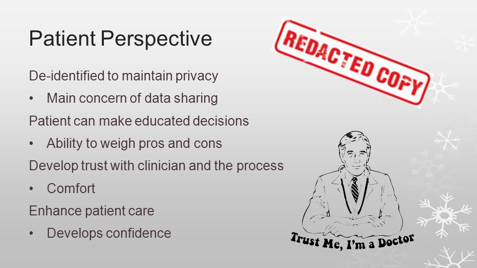 Patient Perspective De-identified to maintain privacy Main concern of data sharing Patient can make educated decisions Ability to weigh pros and cons Develop trust with clinician and the process Comfort Enhance patient care Develops confidence