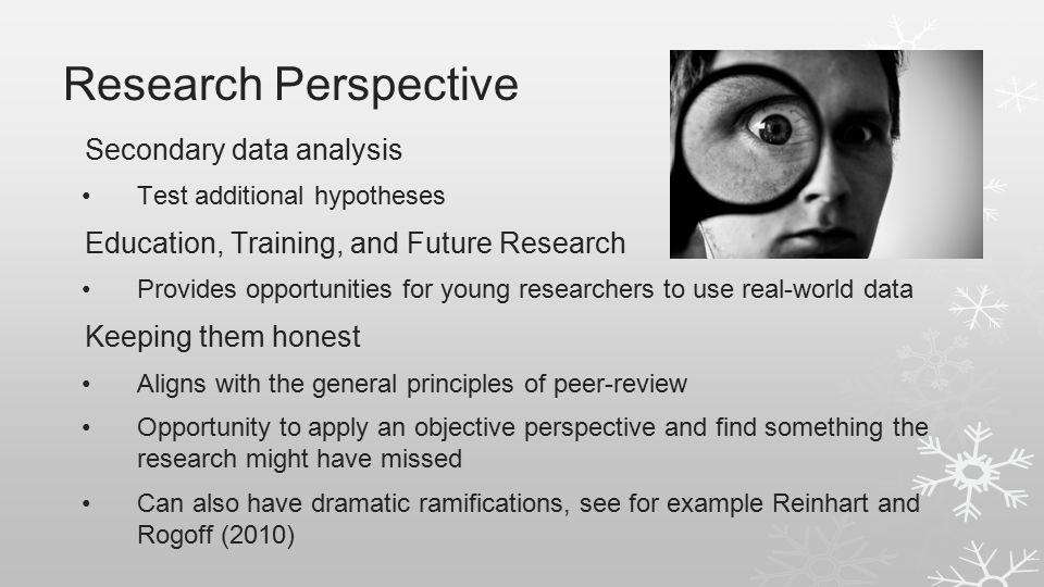 Research Perspective Secondary data analysis Test additional hypotheses Education, Training, and Future Research Provides opportunities for young researchers to use real-world data Keeping them honest Aligns with the general principles of peer-review Opportunity to apply an objective perspective and find something the research might have missed Can also have dramatic ramifications, see for example Reinhart and Rogoff (2010)