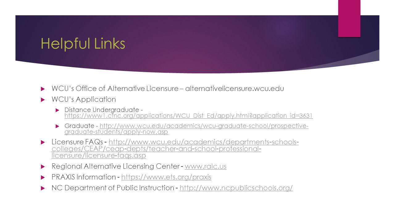 Helpful Links  WCU's Office of Alternative Licensure – alternativelicensure.wcu.edu  WCU's Application  Distance Undergraduate - https://www1.cfnc.org/applications/WCU_Dist_Ed/apply.html?application_id=3631 https://www1.cfnc.org/applications/WCU_Dist_Ed/apply.html?application_id=3631  Graduate - http://www.wcu.edu/academics/wcu-graduate-school/prospective- graduate-students/apply-now.asphttp://www.wcu.edu/academics/wcu-graduate-school/prospective- graduate-students/apply-now.asp  Licensure FAQs - http://www.wcu.edu/academics/departments-schools- colleges/CEAP/ceap-depts/teacher-and-school-professional- licensure/licensure-faqs.asphttp://www.wcu.edu/academics/departments-schools- colleges/CEAP/ceap-depts/teacher-and-school-professional- licensure/licensure-faqs.asp  Regional Alternative Licensing Center - www.ralc.uswww.ralc.us  PRAXIS Information - https://www.ets.org/praxishttps://www.ets.org/praxis  NC Department of Public Instruction - http://www.ncpublicschools.org/http://www.ncpublicschools.org/